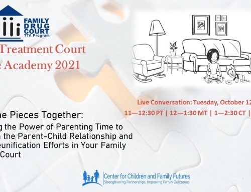 Putting the Pieces Together: Harnessing the Power of Parenting Time to Strengthen the Parent-Child Relationship and Support Reunification Efforts in Your Family Treatment Court